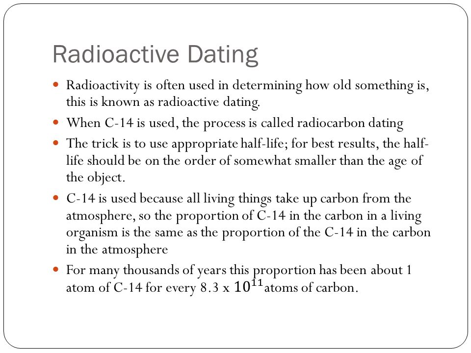 Radioactive Dating Radioactivity is often used in determining how old something is, this is known as radioactive dating.