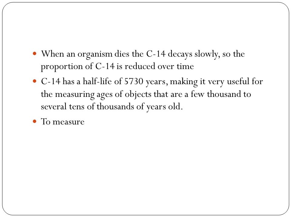 When an organism dies the C-14 decays slowly, so the proportion of C-14 is reduced over time