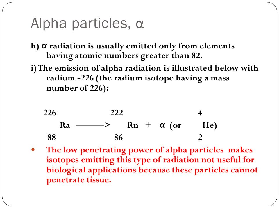 Alpha particles, α h) α radiation is usually emitted only from elements having atomic numbers greater than 82.