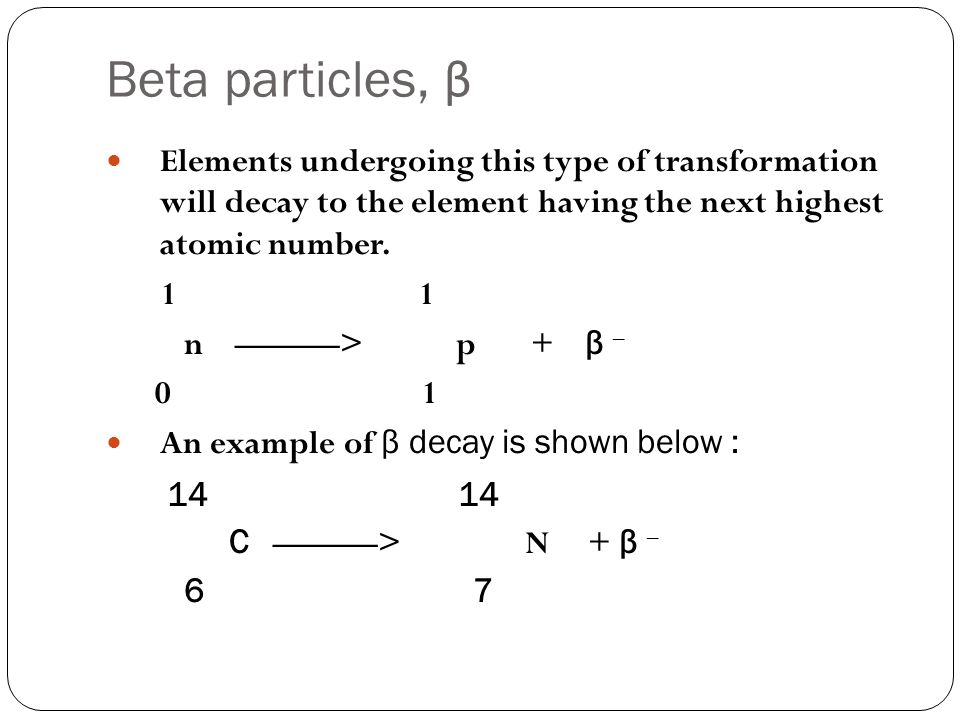 Beta particles, β Elements undergoing this type of transformation will decay to the element having the next highest atomic number.
