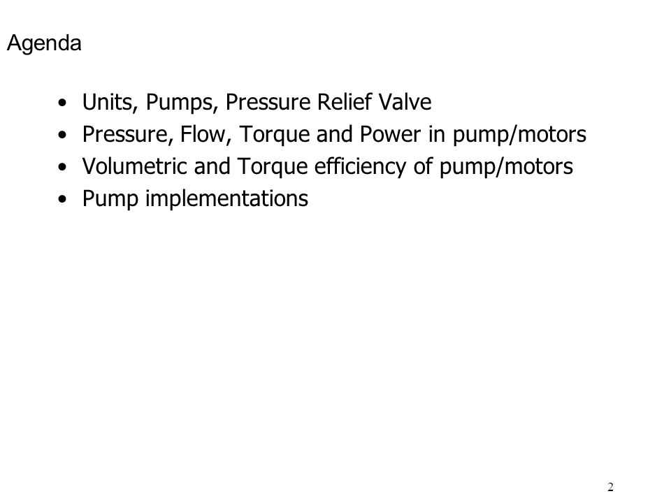 Agenda Units, Pumps, Pressure Relief Valve. Pressure, Flow, Torque and Power in pump/motors. Volumetric and Torque efficiency of pump/motors.