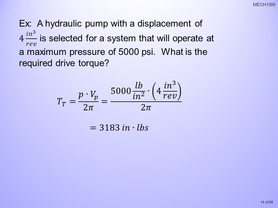 Ex: A hydraulic pump with a displacement of 4 𝑖𝑛 3 𝑟𝑒𝑣 is selected for a system that will operate at a maximum pressure of 5000 psi. What is the required drive torque