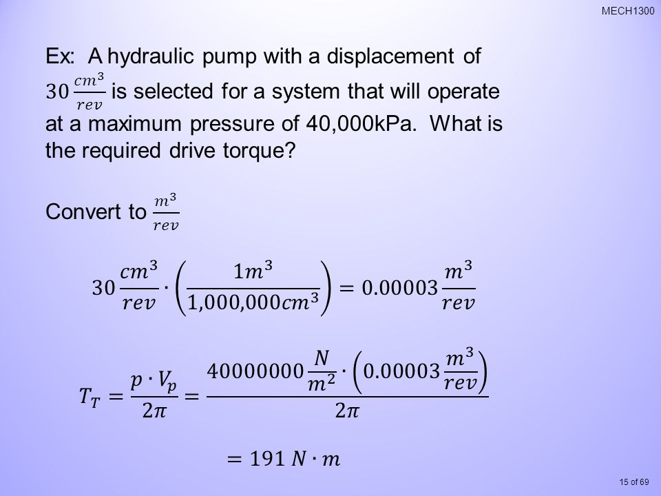 Ex: A hydraulic pump with a displacement of 30 𝑐𝑚 3 𝑟𝑒𝑣 is selected for a system that will operate at a maximum pressure of 40,000kPa. What is the required drive torque