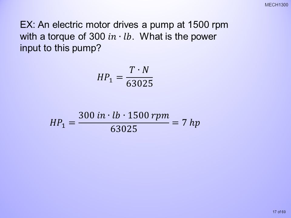 EX: An electric motor drives a pump at 1500 rpm with a torque of 300 𝑖𝑛∙𝑙𝑏. What is the power input to this pump