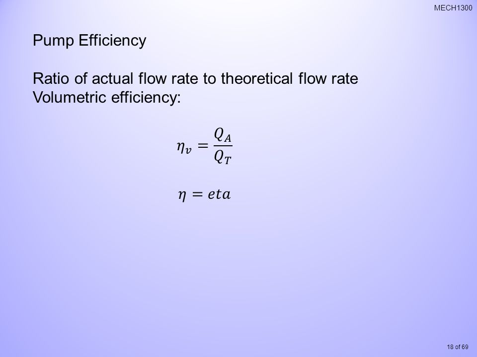 Pump Efficiency Ratio of actual flow rate to theoretical flow rate. Volumetric efficiency: 𝜂 𝑣 = 𝑄 𝐴 𝑄 𝑇.