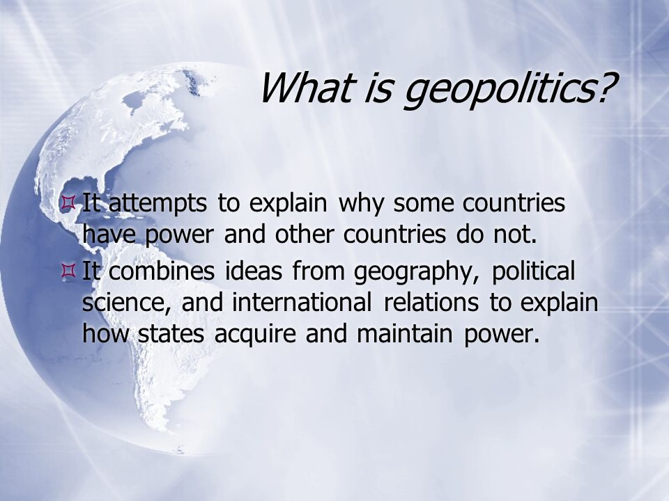 geopolitics human geography Geopolitics (from greek γῆ gê earth, land and πολιτική politikḗ politics) is the study of the effects of geography (human and physical) on politics and international relations.