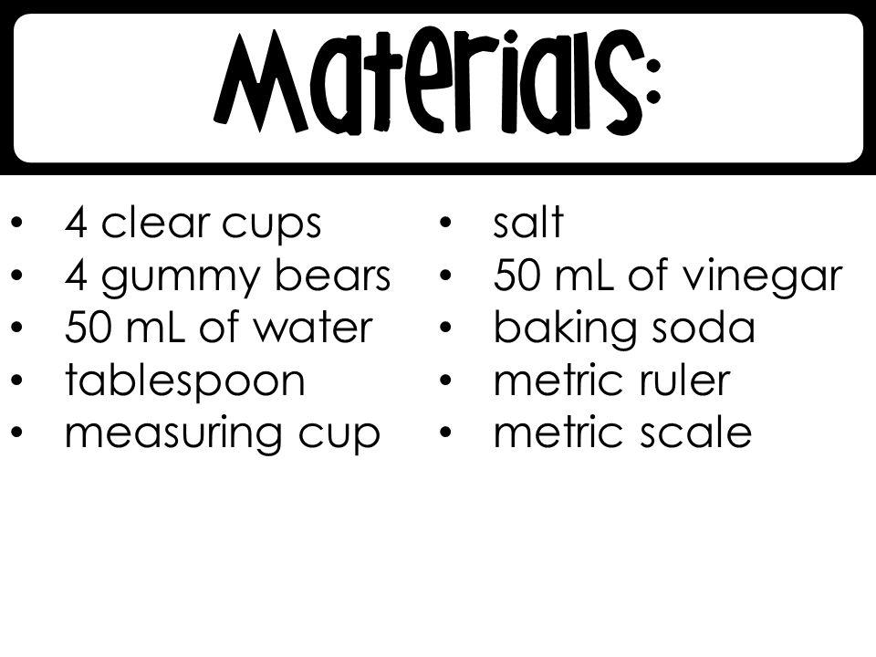 4 clear cups salt. 4 gummy bears. 50 mL of vinegar. 50 mL of water. baking soda. tablespoon. metric ruler.