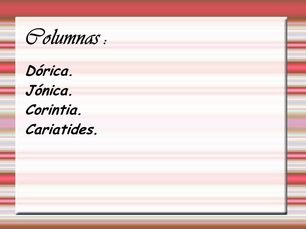 Columnas : Dórica. Jónica. Corintia. Cariatides.