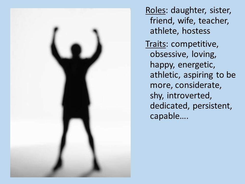 Roles: daughter, sister, friend, wife, teacher, athlete, hostess Traits: competitive, obsessive, loving, happy, energetic, athletic, aspiring to be more, considerate, shy, introverted, dedicated, persistent, capable….