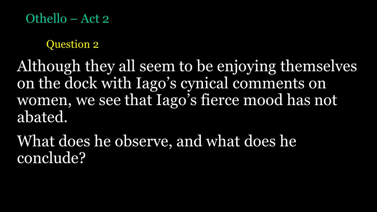 why does othello not investigate iago s accusation Iago is so persuasive and very intellectual which is a deadly combination this is shown throughout the play in particular the scene were iago and cassio are talking about bianca but othello thinks it's about desdemona.