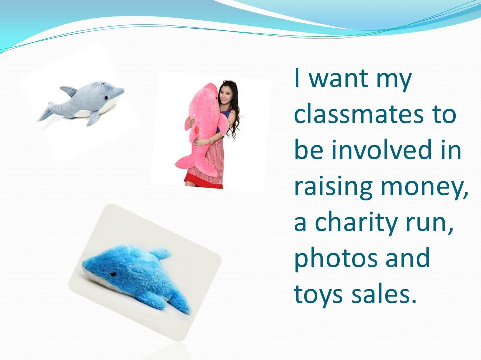 I want my classmates to be involved in raising money, a charity run, photos and toys sales.