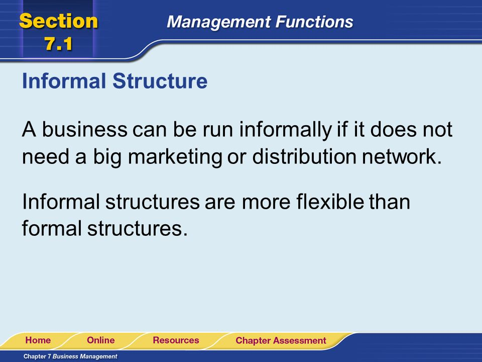 Informal Structure A business can be run informally if it does not need a big marketing or distribution network.