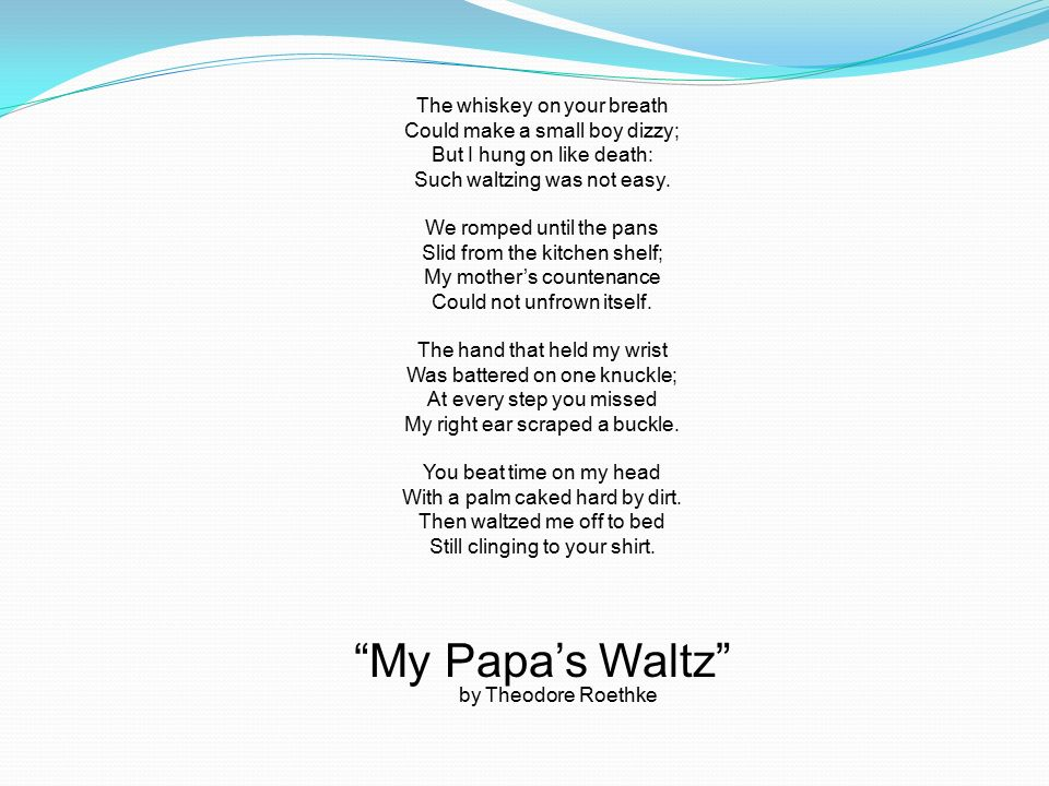 tone in my papa s waltz Theodore roethke's my papa's waltz is a fixed form poem of sixteen lines roethke created the rhyme scheme abab, cdcd, efef, ghgh roethke uses this rhyme scheme to make it sound as if the poem is a waltz.
