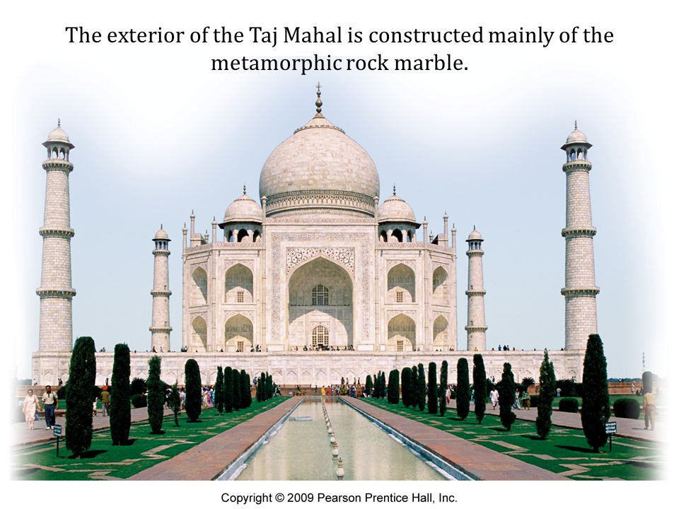 The exterior of the Taj Mahal is constructed mainly of the metamorphic rock marble.