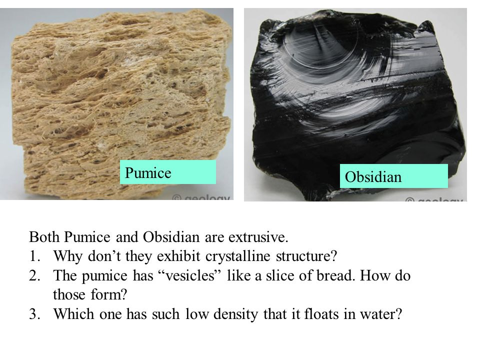 Pumice Obsidian. Both Pumice and Obsidian are extrusive. Why don't they exhibit crystalline structure