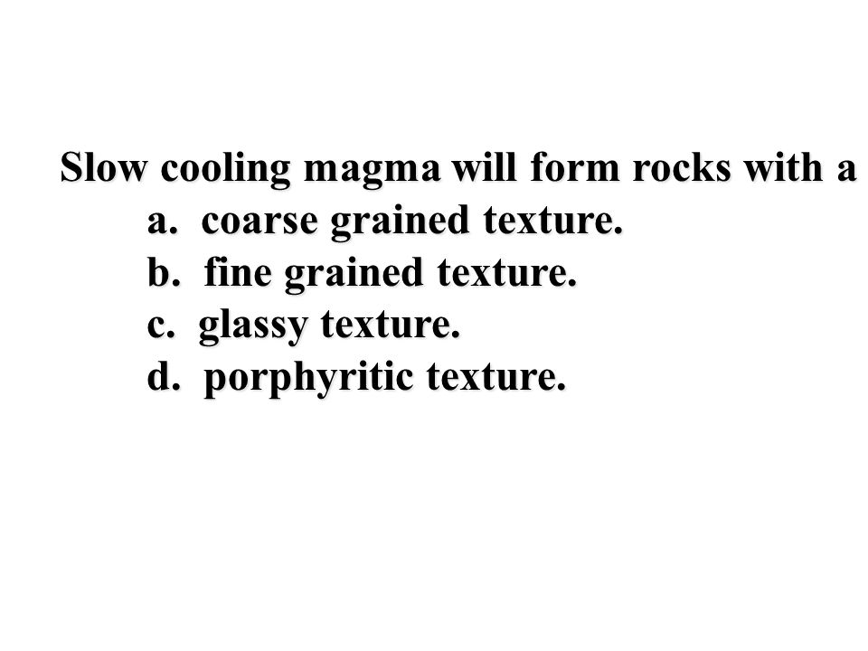 Slow cooling magma will form rocks with a