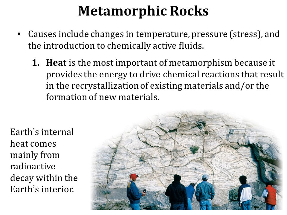 Metamorphic Rocks Causes include changes in temperature, pressure (stress), and the introduction to chemically active fluids.