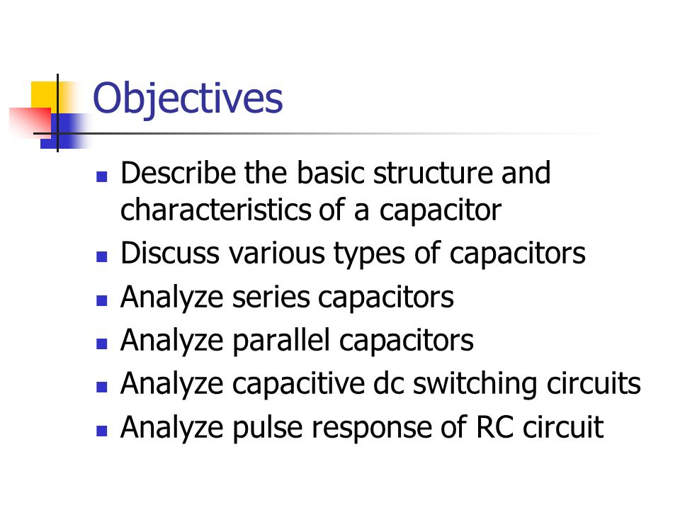Objectives Describe the basic structure and characteristics of a capacitor. Discuss various types of capacitors.