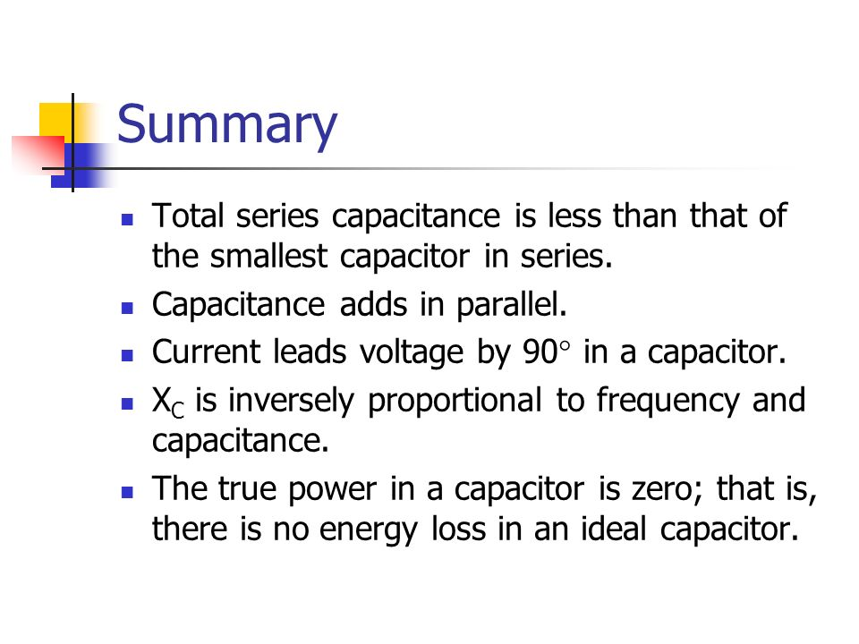 Summary Total series capacitance is less than that of the smallest capacitor in series. Capacitance adds in parallel.