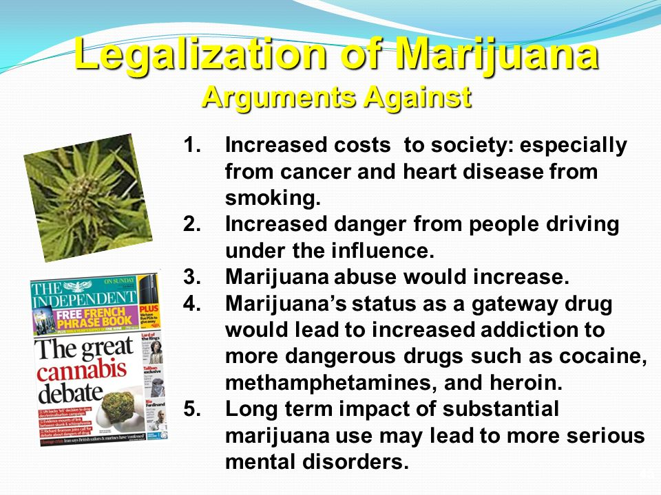 an argument in favor of legalization of marijuana and other drugs Others, make the claim that the legalization of marijuana would actually bring an increase in the use of other drugs, an increase in violent crime, and create a virtual nightmare for law enforcement most of these claims have very serious holes in them, as we will explore in some detail.