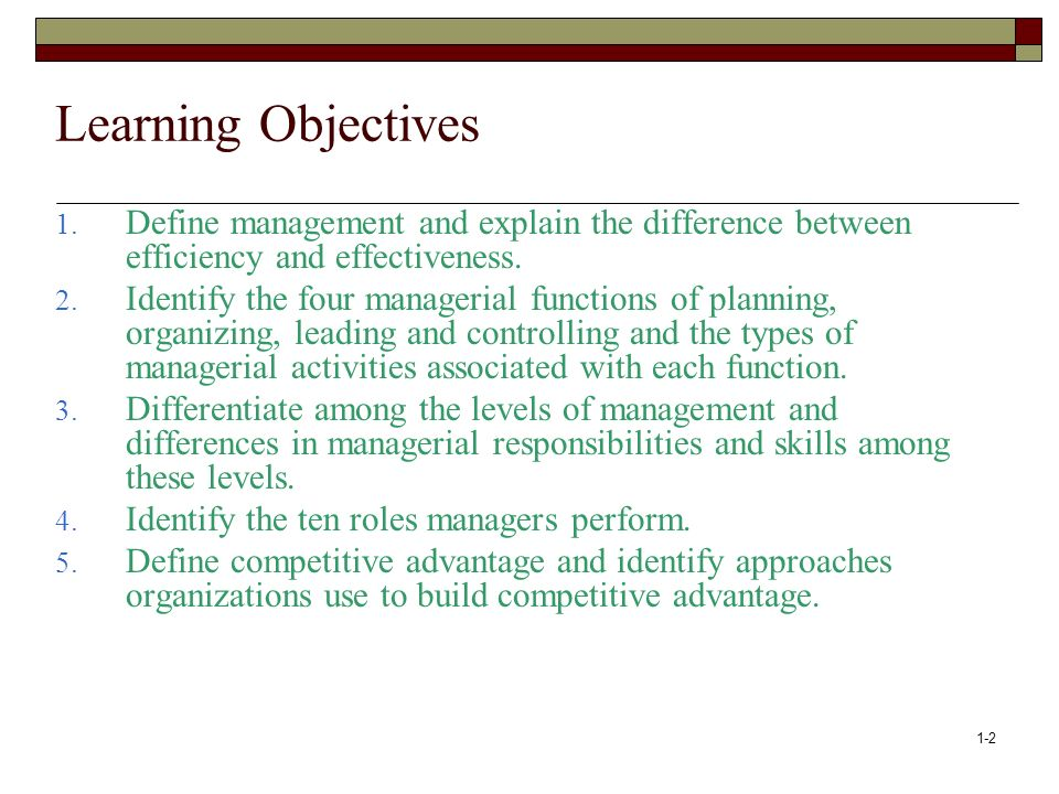 Learning Objectives Define management and explain the difference between efficiency and effectiveness.