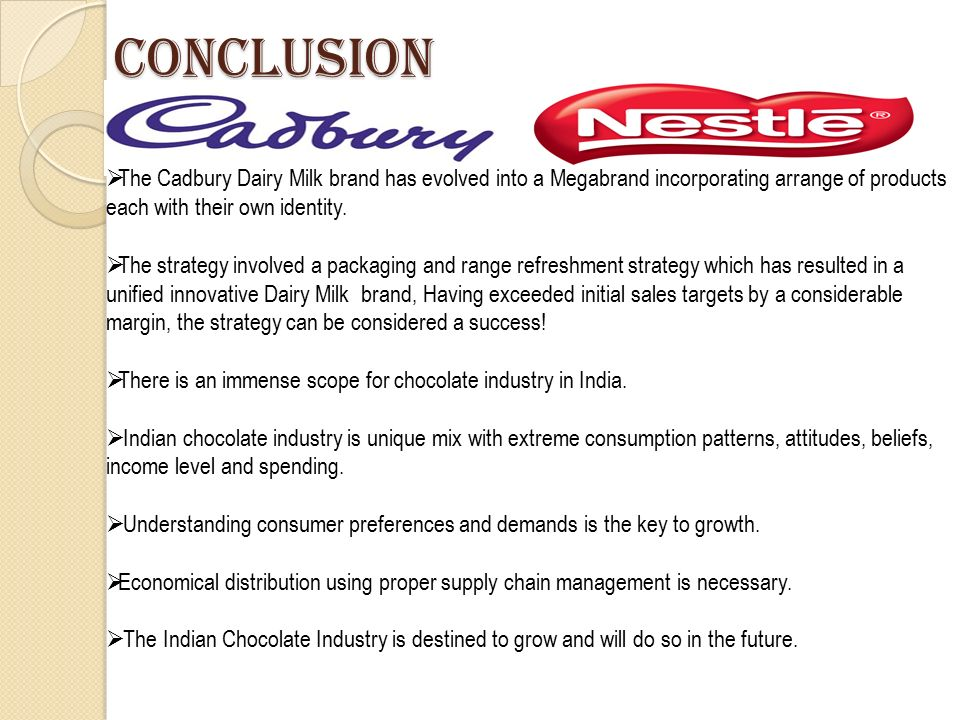 conclusion for cadbury Cadbury, formerly cadbury's and cadbury schweppes, is a british multinational confectionery company wholly owned by mondelez international (originally kraft foods) since 2010 it is the second-largest confectionery brand in the world after mars  [2.