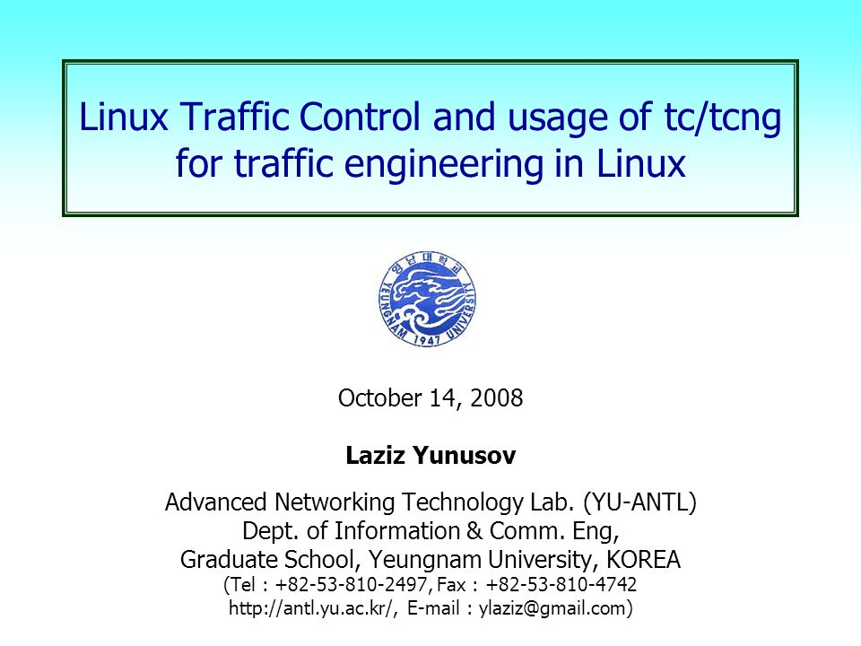 Linux Traffic Control and usage of tc/tcng for traffic engineering in Linux  October 14, 2008 Laziz Yunusov Advanced Networking Technology Lab  (YU-ANTL)
