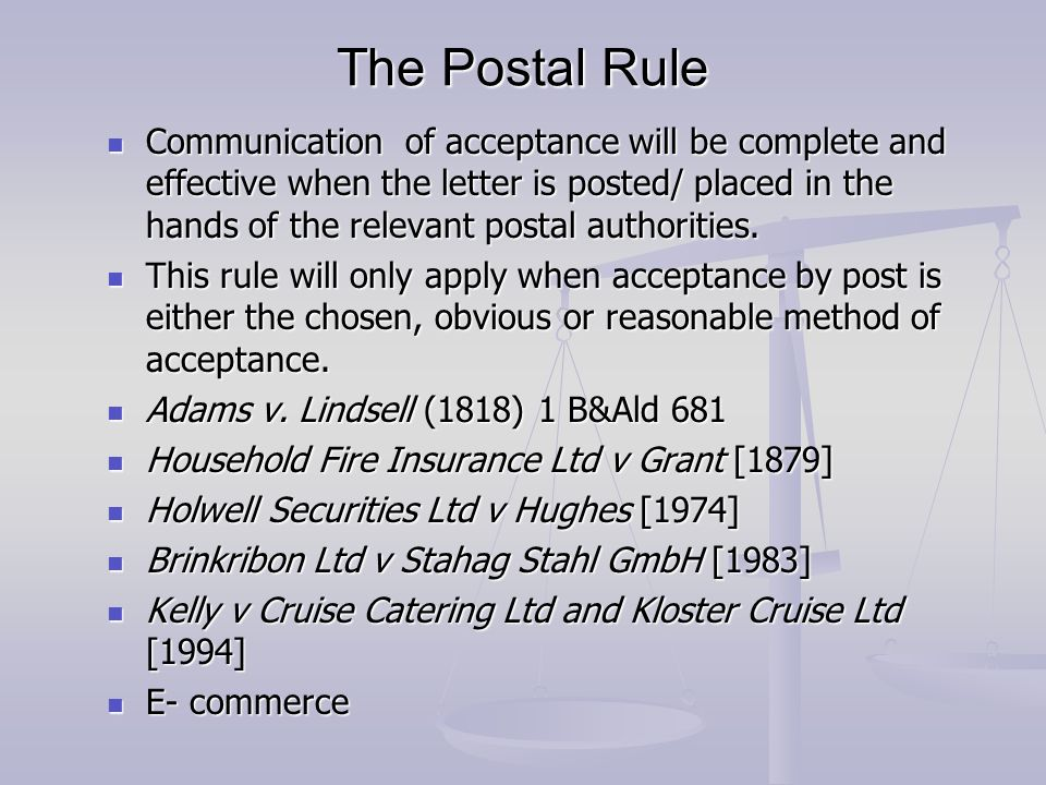 relevance of the postal rule of acceptance Acceptance being lost the mailbox rule is often applied more liberally by courts today a modern version applied of the mailbox rule that is sanctioned by the restatement (second) holds that an offer that does not indicate otherwise is considered to invite acceptance by any.