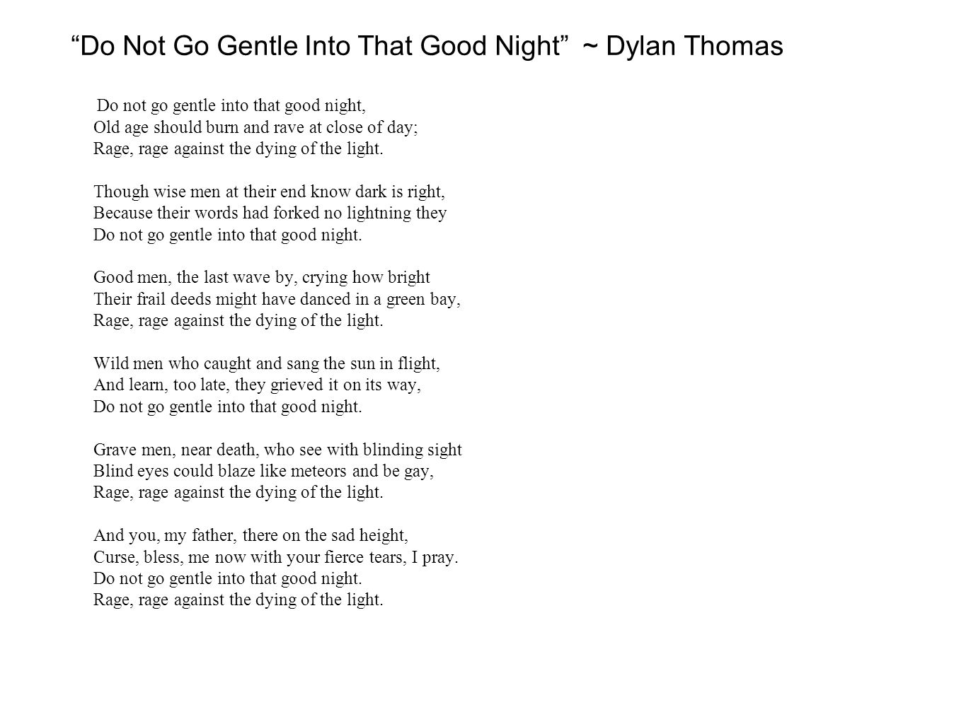 "a review of dylan thomas poem do not go gentle into that good night Dylan thomas (1914-1953) was born in swansea, wales there  ""do not go gentle into that good night"" is a villanelle, a form of poetry popularized mainly in ."