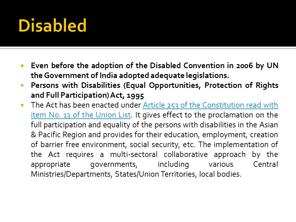 Disabled Even before the adoption of the Disabled Convention in 2006 by UN the Government of India adopted adequate legislations.