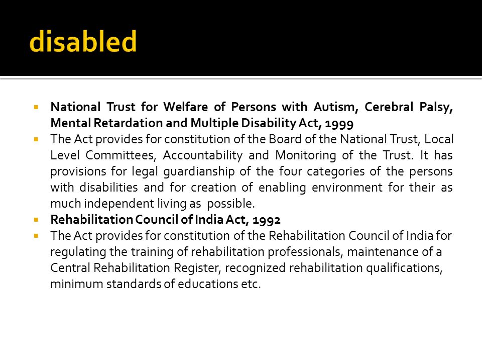 disabled National Trust for Welfare of Persons with Autism, Cerebral Palsy, Mental Retardation and Multiple Disability Act, 1999.