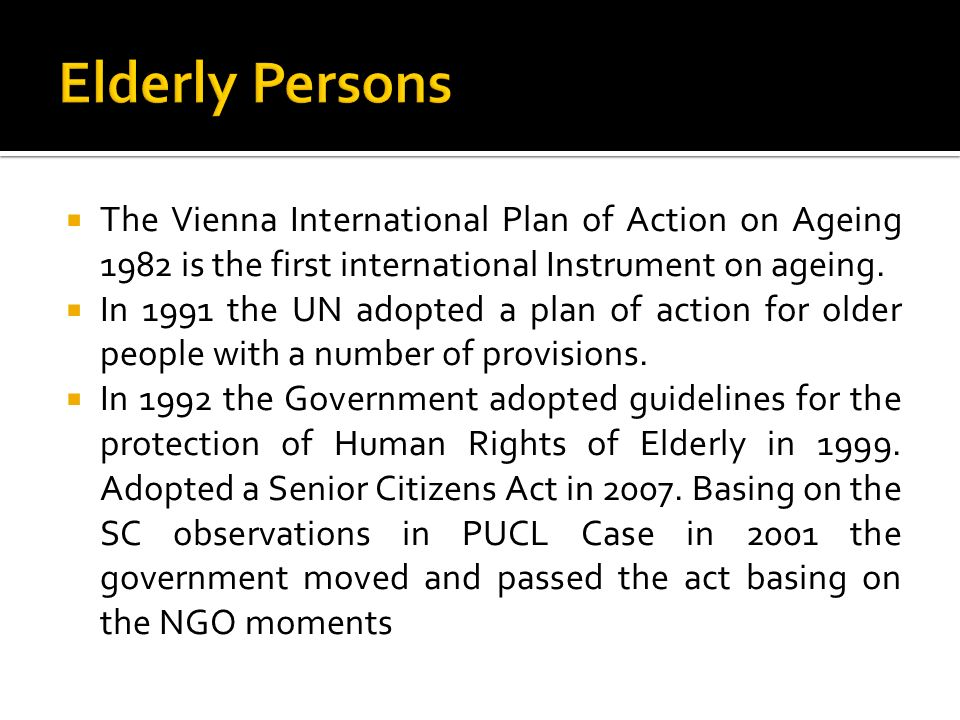 Elderly Persons The Vienna International Plan of Action on Ageing 1982 is the first international Instrument on ageing.