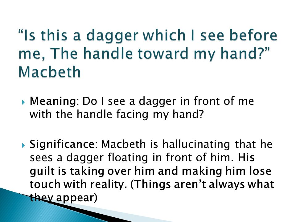 is this a dagger which i see before me Daniel mays as macbeth: 'is this a dagger which i see before me' - video as macbeth waits for the bell to signal the time for him to murder duncan, he has a vision of a dagger read the full text of this speech read more about shakespeare solos.