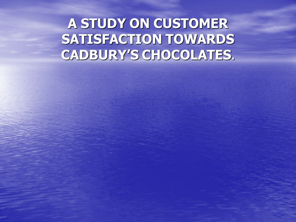 A STUDY ON CUSTOMER SATISFACTION TOWARDS CADBURY'S CHOCOLATES.