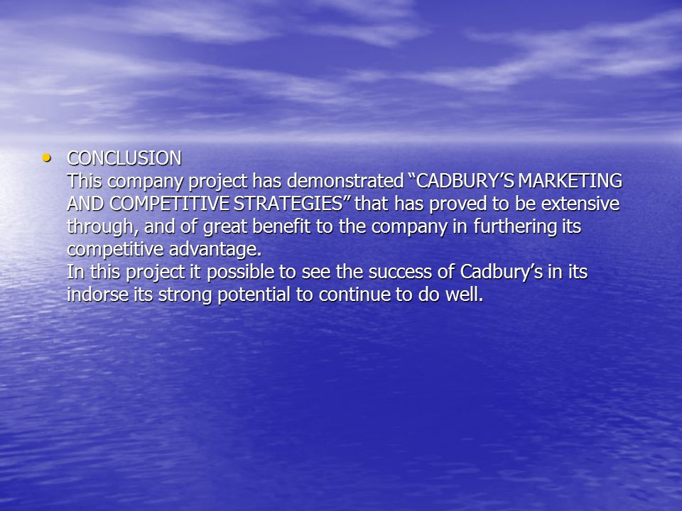 CONCLUSION This company project has demonstrated CADBURY'S MARKETING AND COMPETITIVE STRATEGIES that has proved to be extensive through, and of great benefit to the company in furthering its competitive advantage.