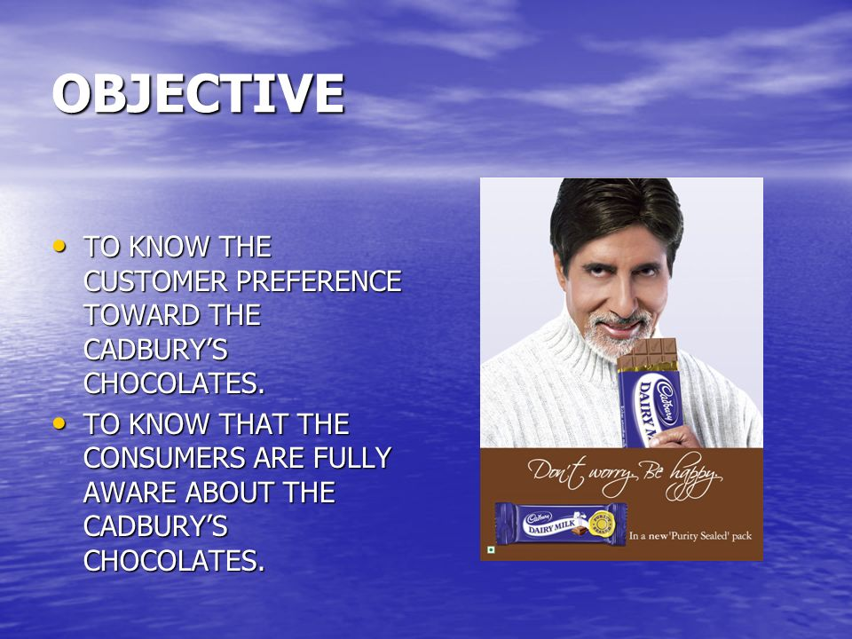 OBJECTIVE TO KNOW THE CUSTOMER PREFERENCE TOWARD THE CADBURY'S CHOCOLATES.