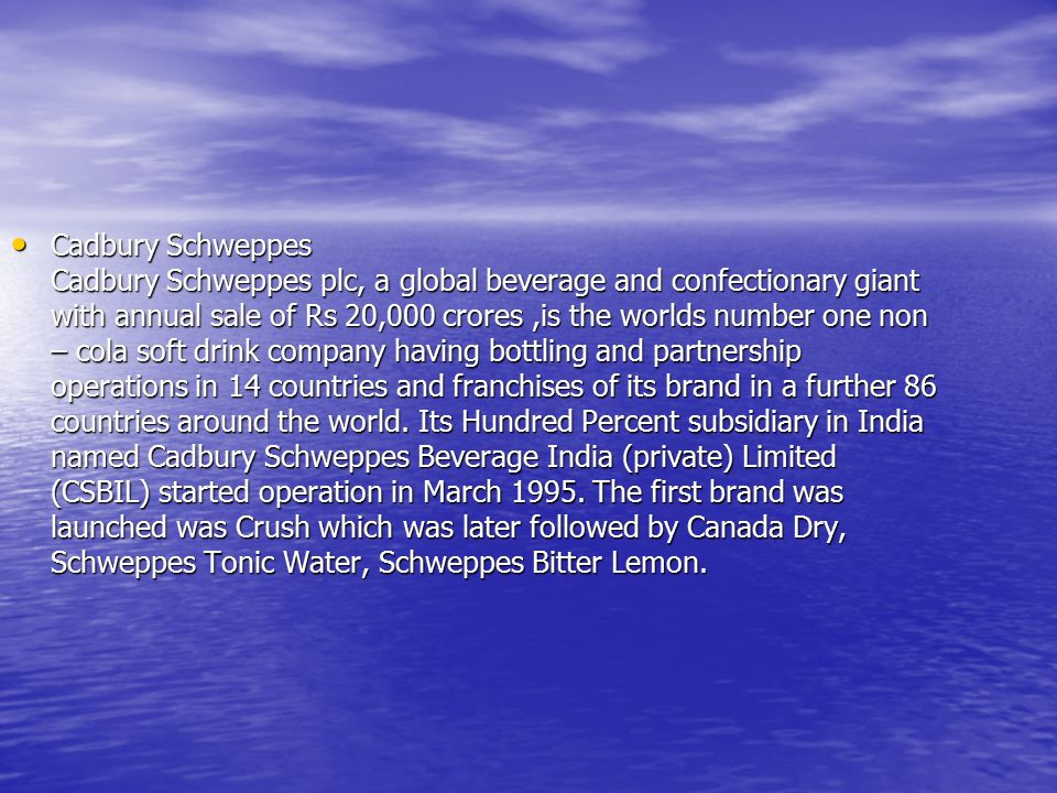 Cadbury Schweppes Cadbury Schweppes plc, a global beverage and confectionary giant with annual sale of Rs 20,000 crores ,is the worlds number one non – cola soft drink company having bottling and partnership operations in 14 countries and franchises of its brand in a further 86 countries around the world.