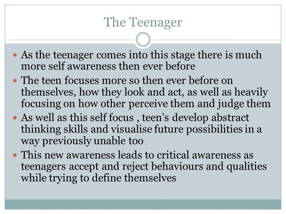 The Teenager As the teenager comes into this stage there is much more self awareness then ever before.