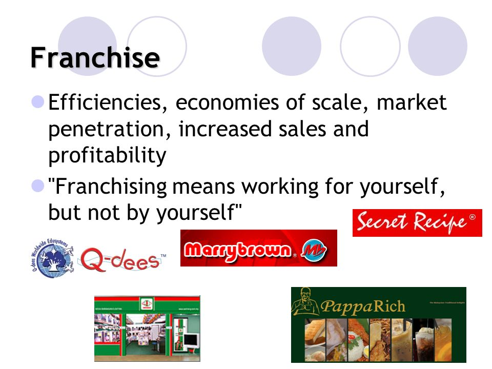 Franchise Efficiencies, economies of scale, market penetration, increased sales and profitability.