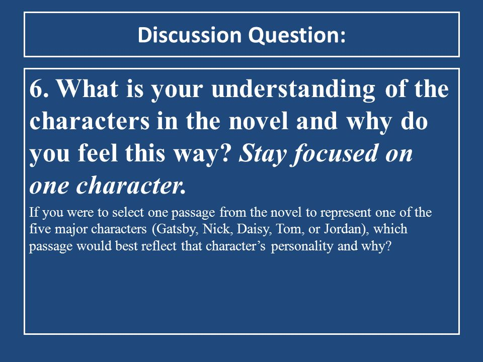 Discussion Question: 6. What is your understanding of the characters in the novel and why do you feel this way Stay focused on one character.