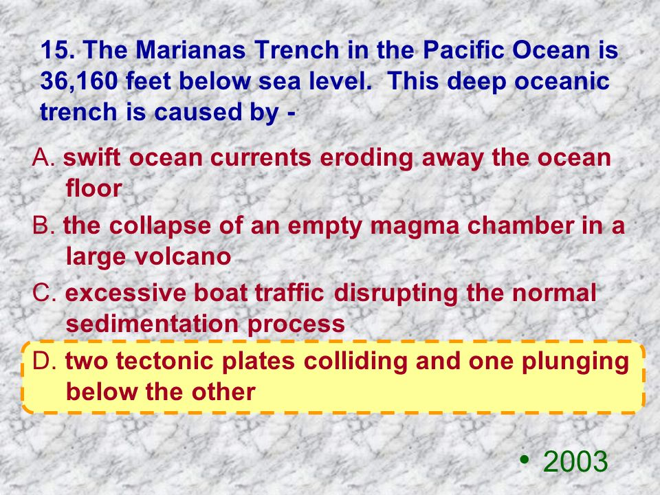 15. The Marianas Trench in the Pacific Ocean is 36,160 feet below sea level. This deep oceanic trench is caused by -