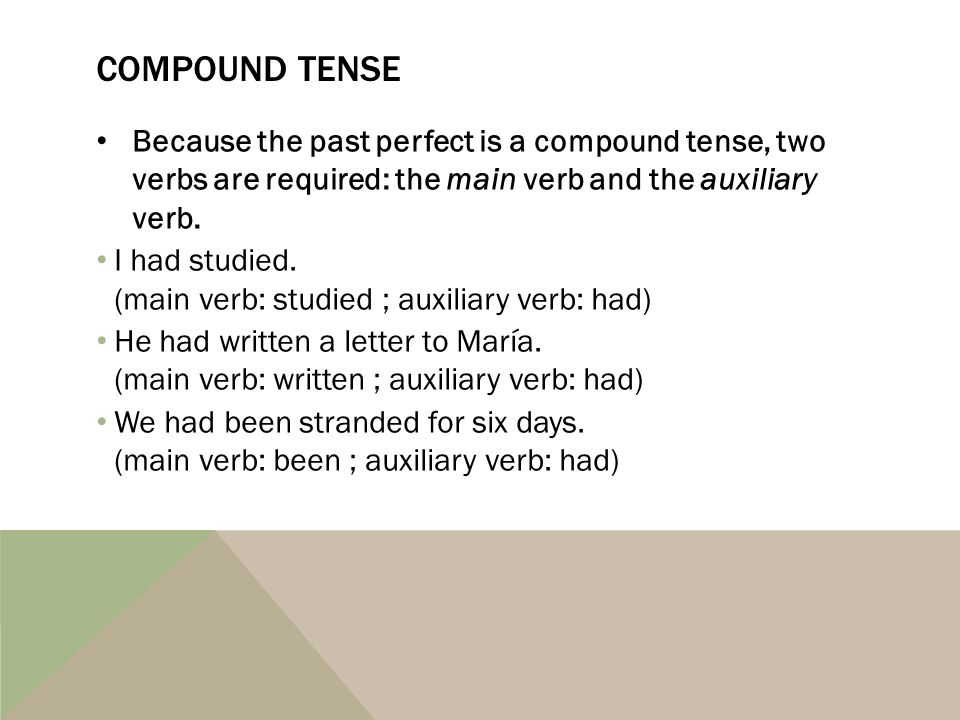 Compound tense Because the past perfect is a compound tense, two verbs are required: the main verb and the auxiliary verb.