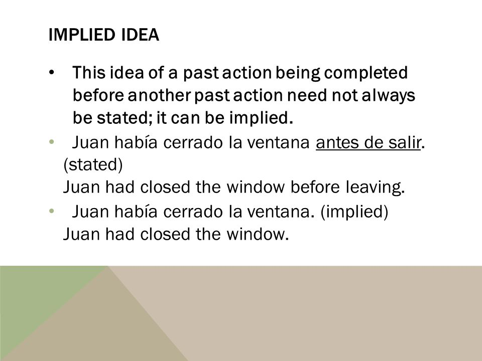 Implied idea This idea of a past action being completed before another past action need not always be stated; it can be implied.