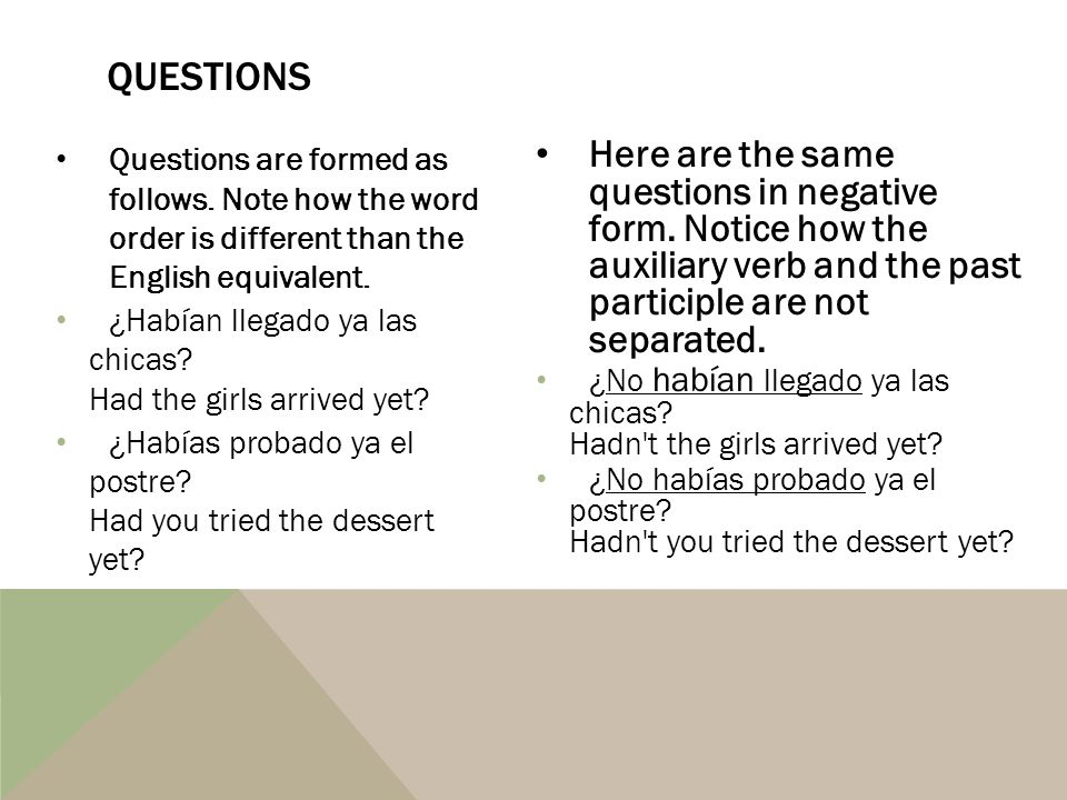 Questions Questions are formed as follows. Note how the word order is different than the English equivalent.