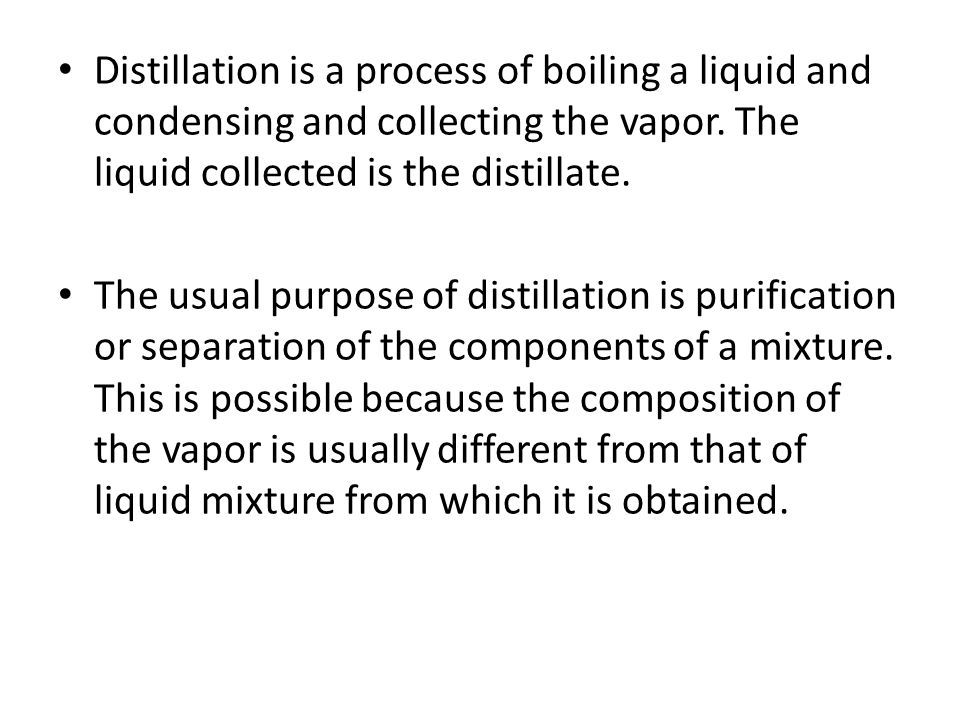 Distillation is a process of boiling a liquid and condensing and collecting the vapor. The liquid collected is the distillate.