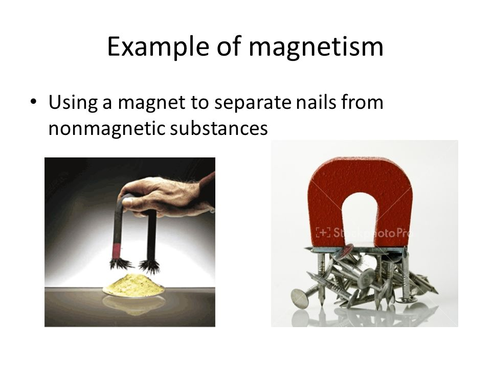 Example of magnetism Using a magnet to separate nails from nonmagnetic substances
