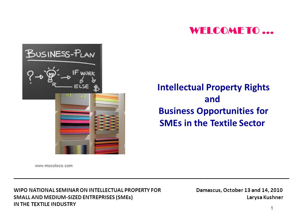 WELCOME TO ... Intellectual Property Rights and Business Opportunities for SMEs in the Textile Sector.