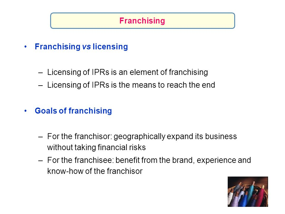 Franchising Franchising vs licensing. Licensing of IPRs is an element of franchising. Licensing of IPRs is the means to reach the end.