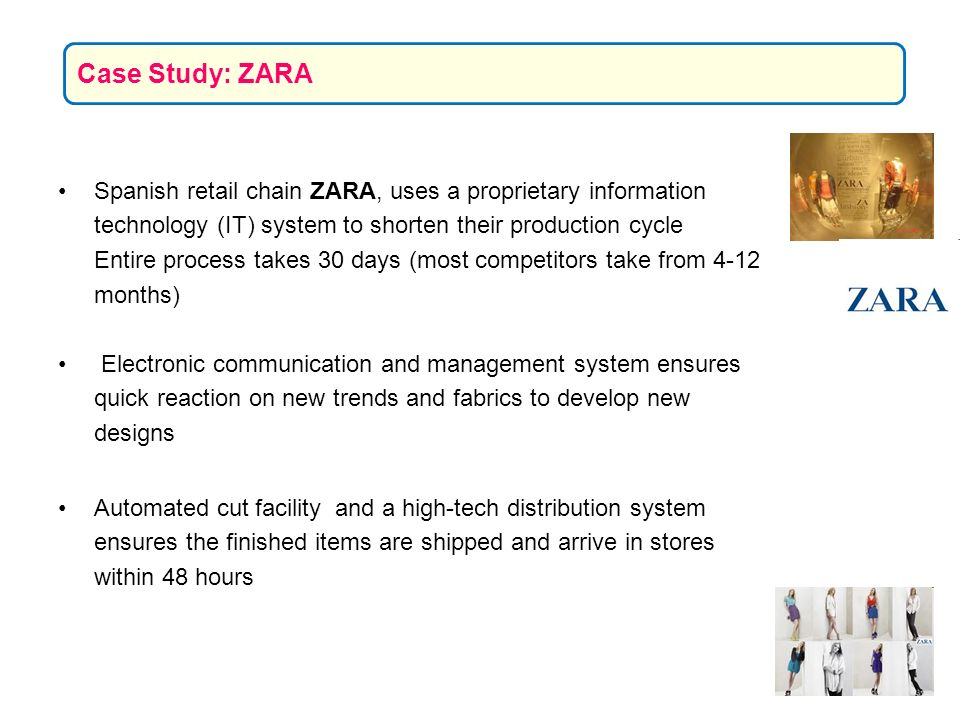 Case Study: ZARA Spanish retail chain ZARA, uses a proprietary information technology (IT) system to shorten their production cycle.