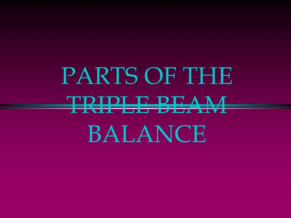 PARTS OF THE TRIPLE BEAM BALANCE